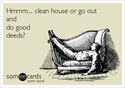 Hmmm.... clean house or go out and do good deeds?