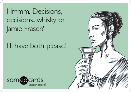 Hmmm. Decisions, decisions...whisky or Jamie Fraser?   I'll have both please!