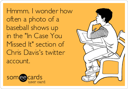 "Hmmm. I wonder how often a photo of a baseball shows up in the ""In Case You Missed It"" section of Chris Davis's twitter account."