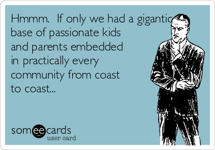 Hmmm.  If only we had a gigantic base of passionate kids and parents embedded in practically every community from coast to coast...