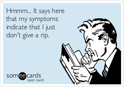 Hmmm... It says here that my symptoms indicate that I just don't give a rip.