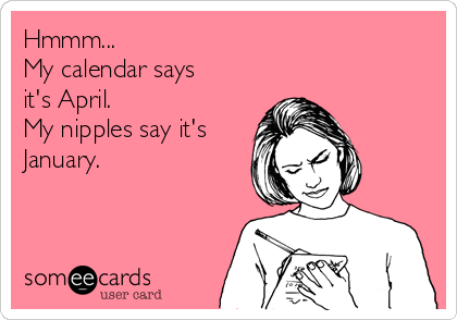 Hmmm...  My calendar says it's April. My nipples say it's January.