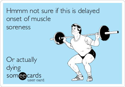 Hmmm not sure if this is delayed onset of muscle soreness    Or actually dying