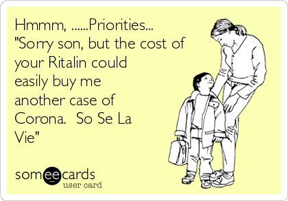 "Hmmm, ......Priorities...   ""Sorry son, but the cost of your Ritalin could easily buy me another case of Corona.  So Se La Vie"""