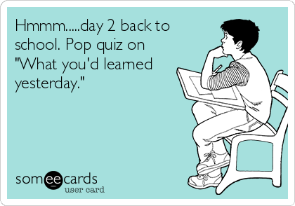 "Hmmm.....day 2 back to school. Pop quiz on ""What you'd learned yesterday."""