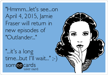 """Hmmm...let's see...on April 4, 2015, Jamie Fraser will return in new episodes of ""Outlander...""  ""...it's a long time...but I'll wait..."" ;-)"
