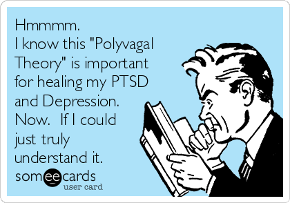 """Hmmmm.   I know this """"Polyvagal Theory"""" is important for healing my PTSD and Depression. Now.  If I could just truly understand it."""