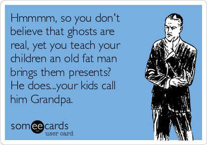 Hmmmm, so you don't believe that ghosts are real, yet you teach your children an old fat man brings them presents? He does...your kids call him Grandpa.