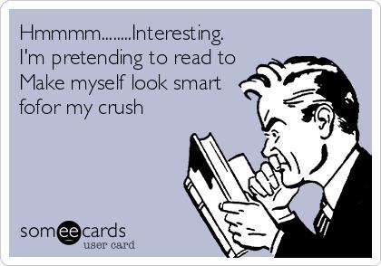 Hmmmm........Interesting.     I'm pretending to read to Make myself look smart fofor my crush