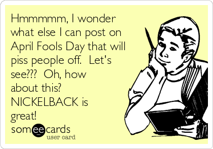 Hmmmmm, I wonder what else I can post on April Fools Day that will piss people off.  Let's see???  Oh, how about this?  NICKELBACK is great!