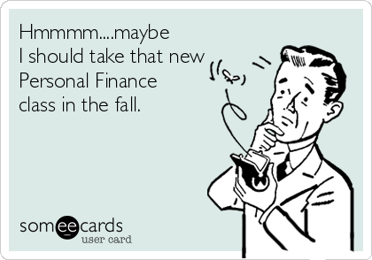 Hmmmm....maybe I should take that new Personal Finance class in the fall.