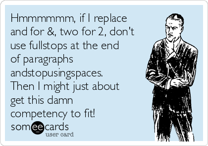 Hmmmmmm, if I replace and for &, two for 2, don't use fullstops at the end of paragraphs andstopusingspaces. Then I might just about get this damn competency to fit!