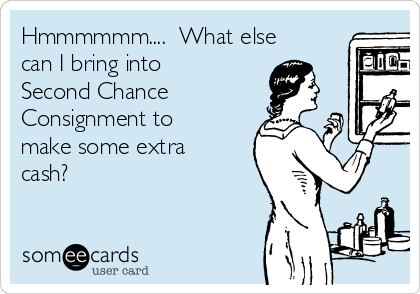 Hmmmmmm....  What else can I bring into Second Chance Consignment to make some extra cash?