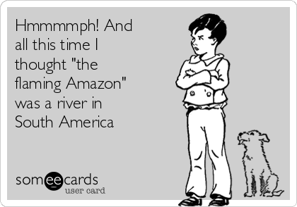 """Hmmmmph! And all this time I thought """"the flaming Amazon"""" was a river in South America"""
