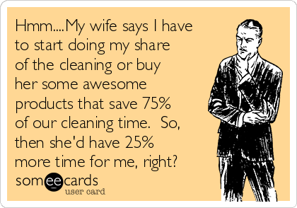 Hmm....My wife says I have to start doing my share of the cleaning or buy her some awesome products that save 75% of our cleaning time.  So, then she'd have 25% more time for me, right?
