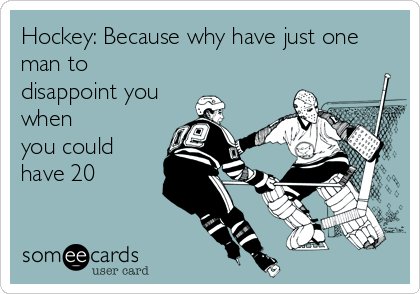 Hockey: Because why have just one man to disappoint you when you could have 20