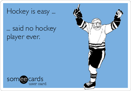 Hockey is easy ...  ... said no hockey player ever.