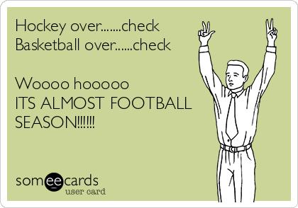 Hockey over.......check  Basketball over......check  Woooo hooooo ITS ALMOST FOOTBALL SEASON!!!!!!