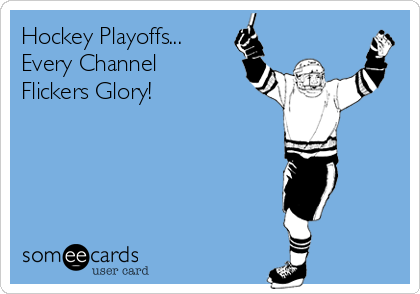 Hockey Playoffs...  Every Channel Flickers Glory!
