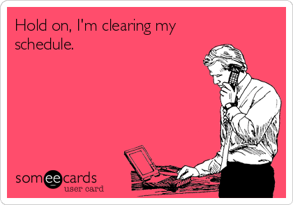 Hold on, I'm clearing my schedule.