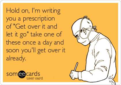 "Hold on, I'm writing you a prescription of ""Get over it and let it go"" take one of these once a day and soon you'll get over it already."