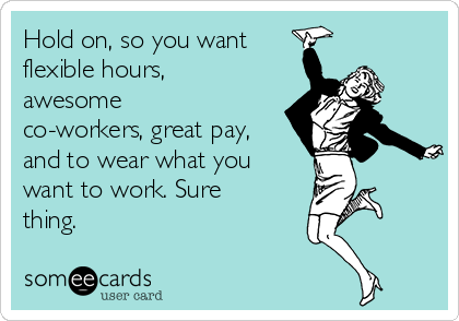 Hold on, so you want flexible hours, awesome co-workers, great pay, and to wear what you want to work. Sure thing.