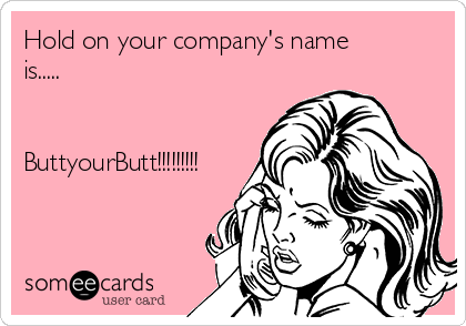 Hold on your company's name is.....   ButtyourButt!!!!!!!!!