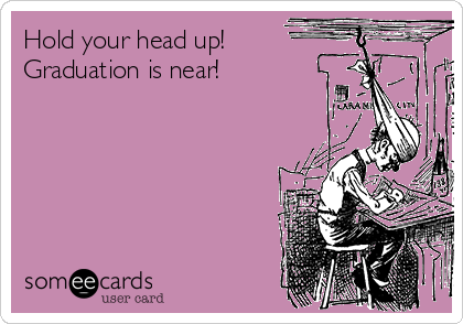 Hold your head up!   Graduation is near!