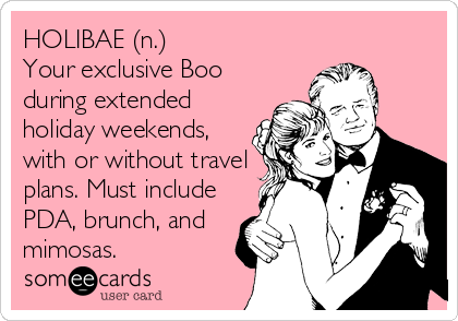 HOLIBAE (n.) Your exclusive Boo during extended holiday weekends, with or without travel plans. Must include PDA, brunch, and mimosas.