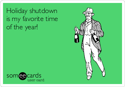 Holiday shutdown  is my favorite time of the year!