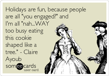 "Holidays are fun, because people are all ""you engaged?"" and I'm all ""nah...WAY too busy eating this cookie shaped like a tree."" - Claire Ayoub"