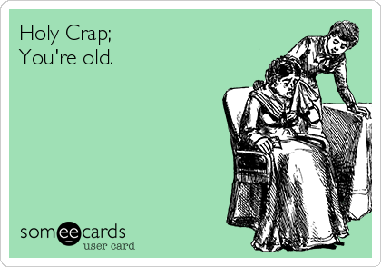 Holy Crap;  You're old.