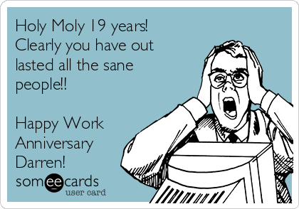 Holy Moly 19 Years! Clearly You Have Out Lasted All The Sane ...