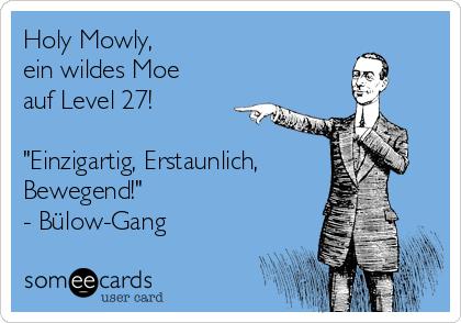 """Holy Mowly, ein wildes Moe auf Level 27!  """"Einzigartig, Erstaunlich, Bewegend!"""" - Bülow-Gang"""