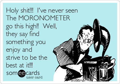Holy shit!!!  I've never seen The MORONOMETER go this high!!  Well, they say find something you enjoy and strive to be the best at it!!!