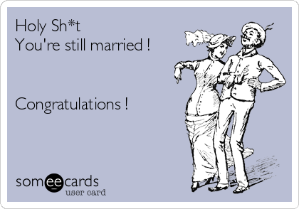 Holy Sh*t You're still married !   Congratulations !