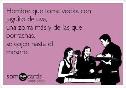 Hombre que toma vodka con juguito de uva,  una zorra más y de las que borrachas,  se cojen hasta el mesero.