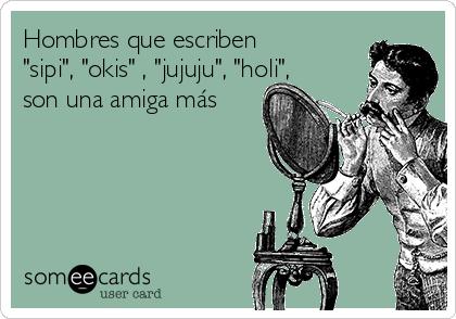 """Hombres que escriben """"sipi"""", """"okis"""" , """"jujuju"""", """"holi"""", son una amiga más"""