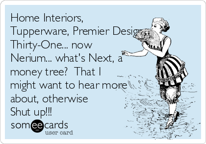 Home Interiors, Tupperware, Premier Designs, Thirty-One... now Nerium... what's Next, a money tree?  That I might want to hear more about, otherwise Shut up!!!