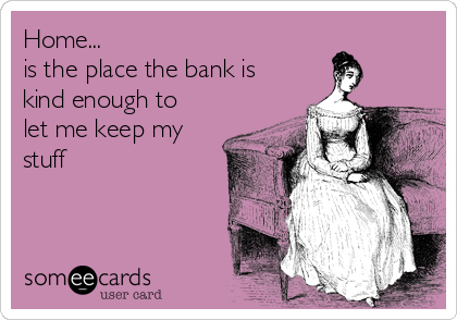 Home... is the place the bank is kind enough to let me keep my stuff