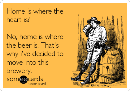Home is where the heart is?   No, home is where the beer is. That's why i've decided to move into this brewery.