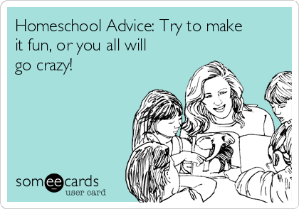 Homeschool Advice: Try to make it fun, or you all will go crazy!