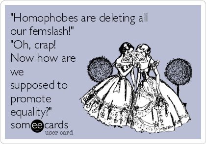 """Homophobes are deleting all our femslash!"" ""Oh, crap! Now how are we  supposed to promote equality?"""