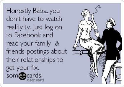Honestly Babs...you don't have to watch reality tv. Just log on to Facebook and read your family  & friends postings about their relationships to get your fix.