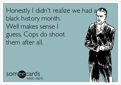 Honestly I didn't realize we had a black history month. Well makes sense I guess. Cops do shoot them after all.