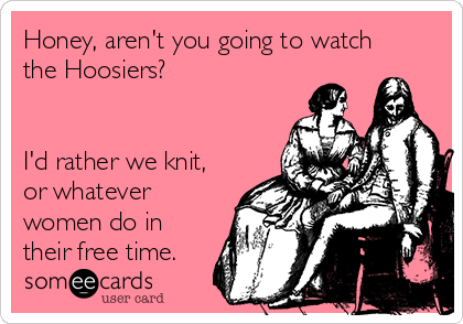 Honey, aren't you going to watch the Hoosiers?   I'd rather we knit, or whatever women do in their free time.