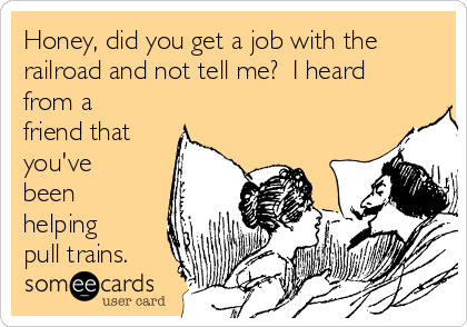 Honey, did you get a job with the railroad and not tell me?  I heard from a friend that you've been helping pull trains.