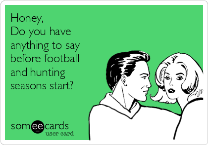 Honey, Do you have anything to say before football and hunting seasons start?