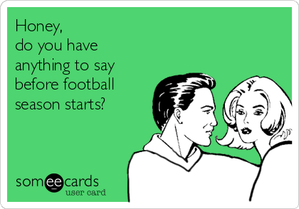 Honey, do you have anything to say before football season starts?