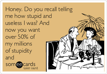 Honey. Do you recall telling me how stupid and useless I was? And now you want over 50% of my millions of stupidity and
